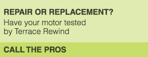REPAIR OR REPLACEMENT? Have your motor tested by Terrace Rewind CALL THE PROS